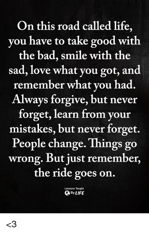 Bad, Life, and Love: On this road called life,  you have to take good with  the bad, smile with the  sad, love what you got, and  remember what vou had.  Always forgive, but never  forget, learn from your  mistakes, but never forget.  People change. Things go  wrong. But just remember,  the ride goes on  Lessons Taught  ByLIFE <3