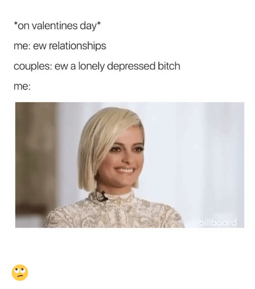 Bitch, Relationships, and Valentine's Day: *on valentines day*  me: ew relationships  couples: ew a lonely depressed bitch  me: 🙄