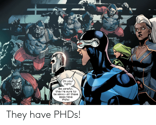All These: On your  right!  Be careful,  they're sure to  be savvy--all these  apes have  PHDS! They have PHDs!
