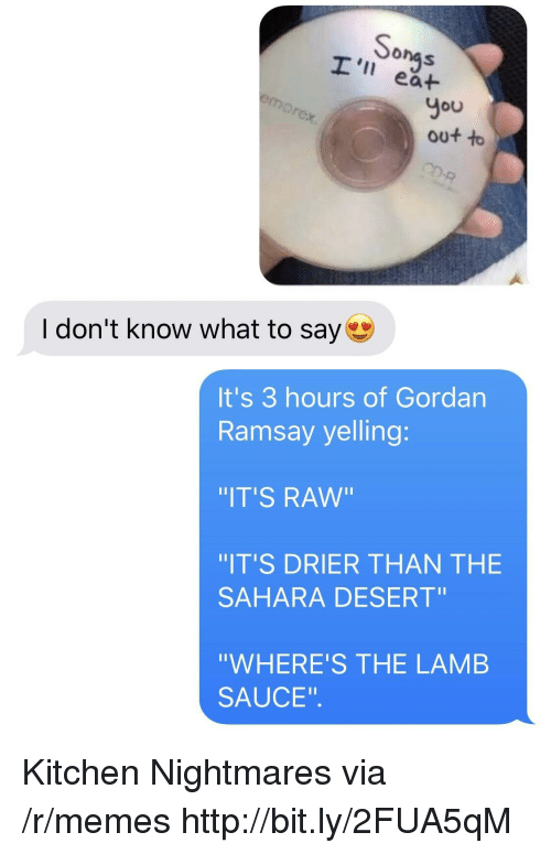 "I Dont Know What To Say: onas  I' ea+  You  out to  I don't know what to say  It's 3 hours of Gordan  Ramsay yelling:  IT'S RAw""  IT'S DRIER THAN THE  SAHARA DESERT""  ""WHERE'S THE LAMB  SAUCE"". Kitchen Nightmares via /r/memes http://bit.ly/2FUA5qM"