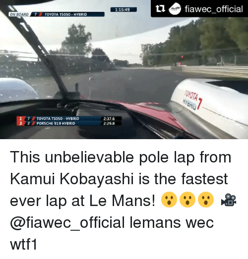 kobayashi: ONBOARD.  TOYOTA TS050-HYBRID  TOYOTA TS050-HYBRID  2  PORSCHE 919 HYBRID  1:15:49  2:37.6  2:29.8  fiawec official This unbelievable pole lap from Kamui Kobayashi is the fastest ever lap at Le Mans! 😮😮😮 🎥 @fiawec_official lemans wec wtf1