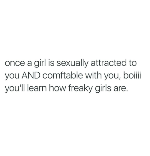 Boii: once a girl is sexually attracted to  you AND comftable with you, boii  you'll learn how freaky girls are.