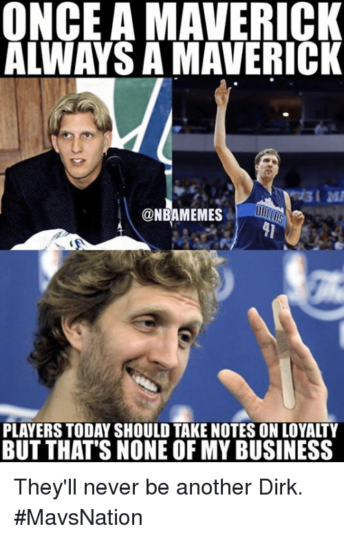 maverick: ONCE A MAVERICK  ALWAYS A MAVERICK  @NBAMEMES  PLAYERS TODAY SHOULD TAKE NOTES ON LOYALTY  BUT THAT'S NONE OF MY BUSINESS They'll never be another Dirk. #MavsNation
