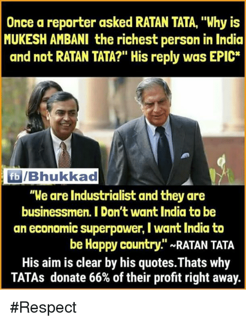 """Memes, Respect, and Happy: Once a reporter asked RATAN TATA, """"Why is  MUKESH AMBANI the richest person in India  and not RATAN TATA?"""" His reply was EPIC*  /Bhukkad  """"We are Industrialist and they are  businessmen. I Don't want India to be  an economic superpower, I want India to  be Happy country."""" ~RATAN TATA  His aim is clear by his quotes.Thats why  TATAs donate 66% of their profit right away. #Respect"""