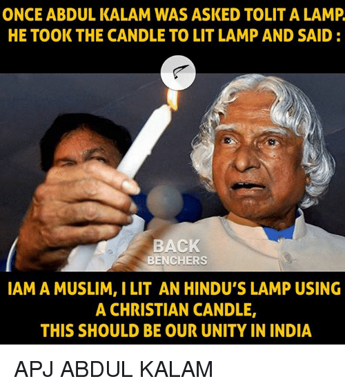 iams: ONCE ABDUL KALAM WAS ASKED TOLIT A LAMP  HE TOOK THE CANDLE TO LIT LAMP AND SAID:  BACK  BENCHERS  IAM A MUSLIM, I LIT AN HINDU'S LAMP USING  A CHRISTIAN CANDLE,  THIS SHOULD BE OUR UNITY IN INDIA APJ ABDUL KALAM