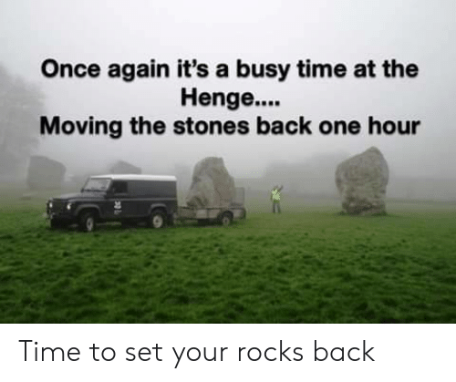 stones: Once again it's a busy time at the  Henge....  Moving the stones back one hour Time to set your rocks back
