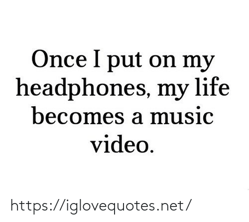 Headphones: Once I put on my  headphones, my life  becomes a music  video. https://iglovequotes.net/