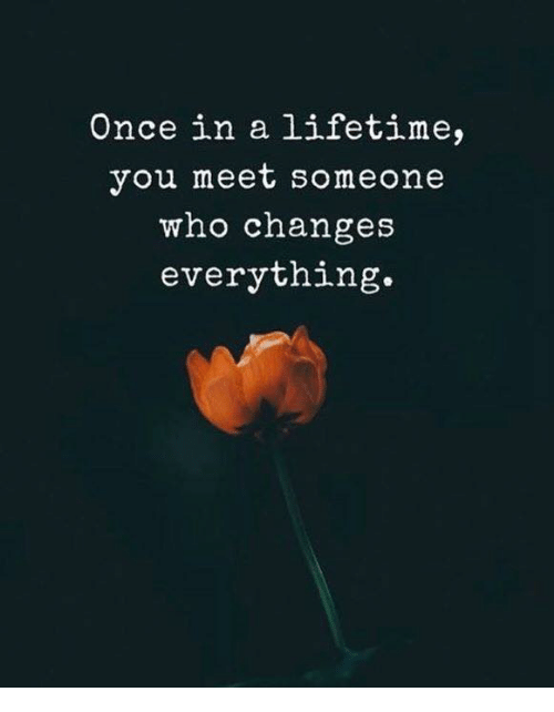 Lifetime, Once, and Who: Once in a lifetime,  you meet someone  who changes  everything.