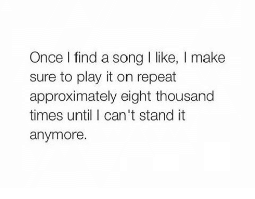 A Song, Song, and Once: Once l find a song I like, I make  sure to play it on repeat  approximately eight thousand  times until I can't stand it  anymore.