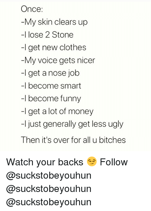 Clothes, Funny, and Memes: Once:  My skin clears up  -I lose 2 Stone  -I get new clothes  My voice gets nicer  -l get a nose job  -I become smart  -l become funny  -I get a lot of money  -I just generally get less ugly  Then it's over for all u bitches Watch your backs 😏 Follow @suckstobeyouhun @suckstobeyouhun @suckstobeyouhun