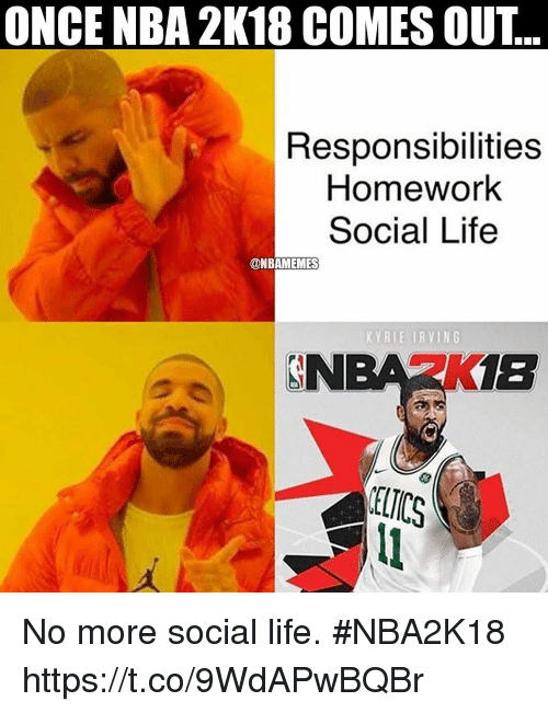 Kyrie Irving, Life, and Nba: ONCE NBA 2K18 COMES OUT..  Responsibilities  Homework  Social Life  @NBAMEMES  KYRIE IRVING  NBA2K1B No more social life. #NBA2K18 https://t.co/9WdAPwBQBr