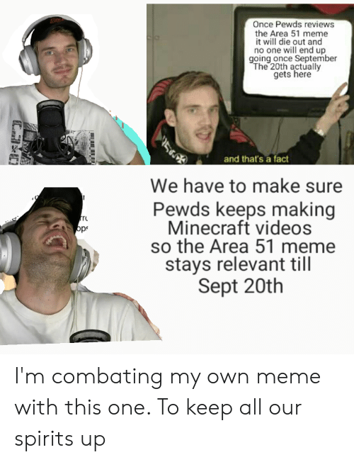 Meme, Minecraft, and Videos: Once Pewds reviews  the Area 51 meme  it will die out and  no one will end up  going once September  The 20th actually  gets here  and that's a fact  We have to make sure  Pewds keeps making  Minecraft videos  so the Area 51 meme  stays relevant till  Sept 20th  ops  EC I'm combating my own meme with this one. To keep all our spirits up