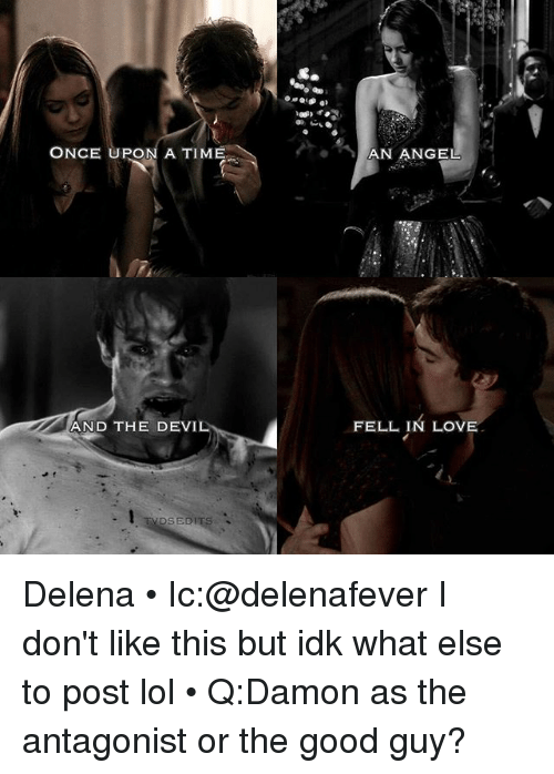 the good guy: ONCE UPON A TIME  AND THE DEVIL  VDS EDITS  AN ANGEL  FELL IN LOVE Delena • Ic:@delenafever I don't like this but idk what else to post lol • Q:Damon as the antagonist or the good guy?