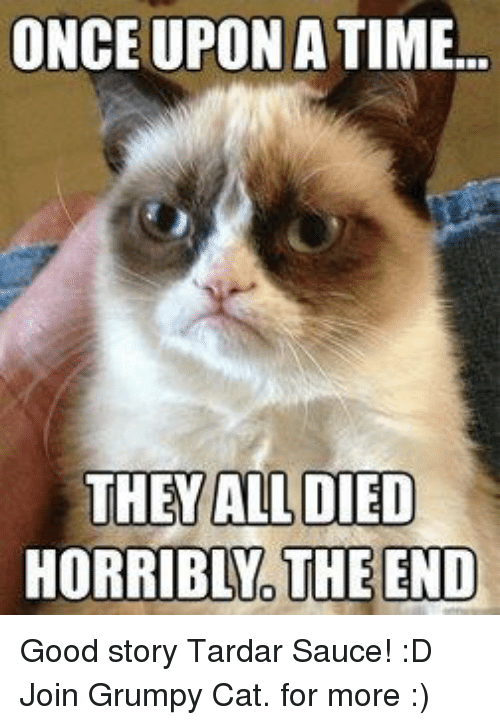 Tardar Sauce: ONCE UPON A TIME...  THEY ALL DIED  HORRIBLNO THE END Good story Tardar Sauce! :D Join Grumpy Cat. for more :)