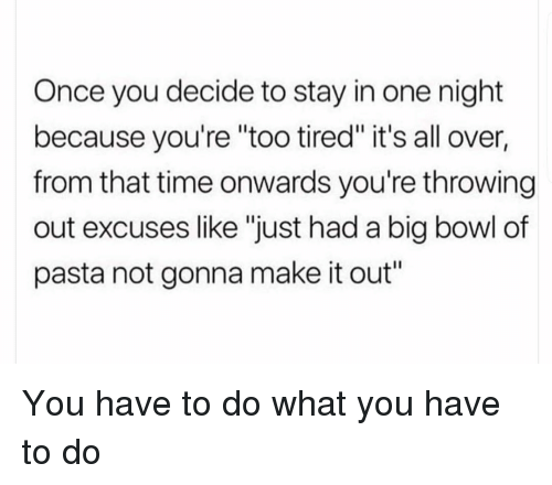 "Time, Girl Memes, and Bowl: Once you decide to stay in one night  because you're ""too tired"" it's all over,  from that time onwards you're throwing  out excuses like ""just had a big bowl of  pasta not gonna make it out"" You have to do what you have to do"