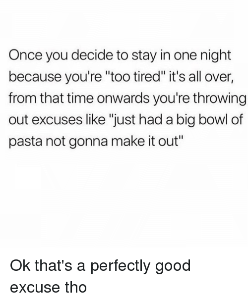 """Good, Time, and Girl Memes: Once you decide to stay in one night  because you're """"too tired"""" it's all over,  from that time onwards you're throwing  out excuses like """"just had a big bowl of  pasta not gonna make it out"""" Ok that's a perfectly good excuse tho"""