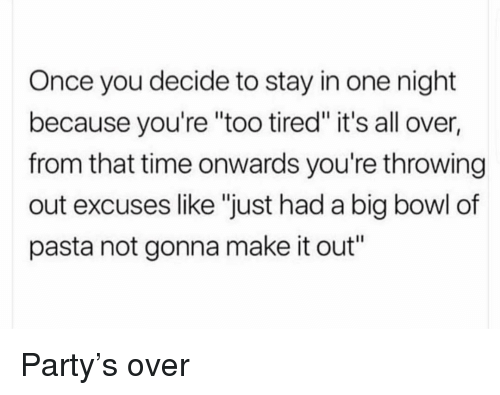 "Party, Time, and Girl Memes: Once you decide to stay in one night  because you're ""too tired"" it's all over,  from that time onwards you're throwing  out excuses like ""just had a big bowl of  pasta not gonna make it out"" Party's over"