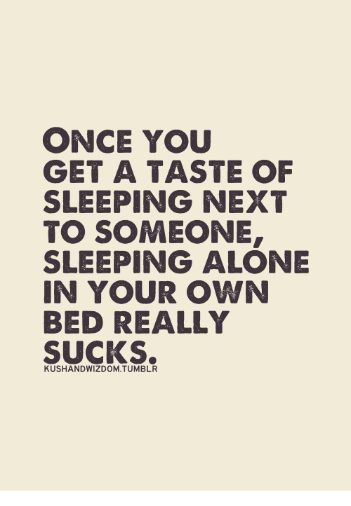Suckes: ONCE YOU  GET A TASTE OF  SLEEPING NEXT  TO SOMEONE,  SLEEPING ALONE  IN YOUR OWN  BED REALLY  SUCKS.