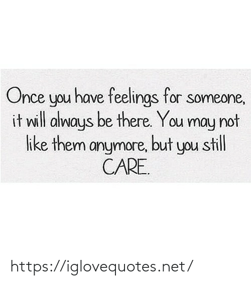 feelings: Once you have feelings for someone,  it will always be there. You may not  like them anymore, but you still  CARE. https://iglovequotes.net/