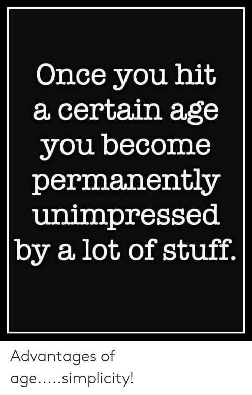 Of Age: Once you hit  a certain age  you become  permanently  unimpressed  by a lot of stuff. Advantages of age.....simplicity!