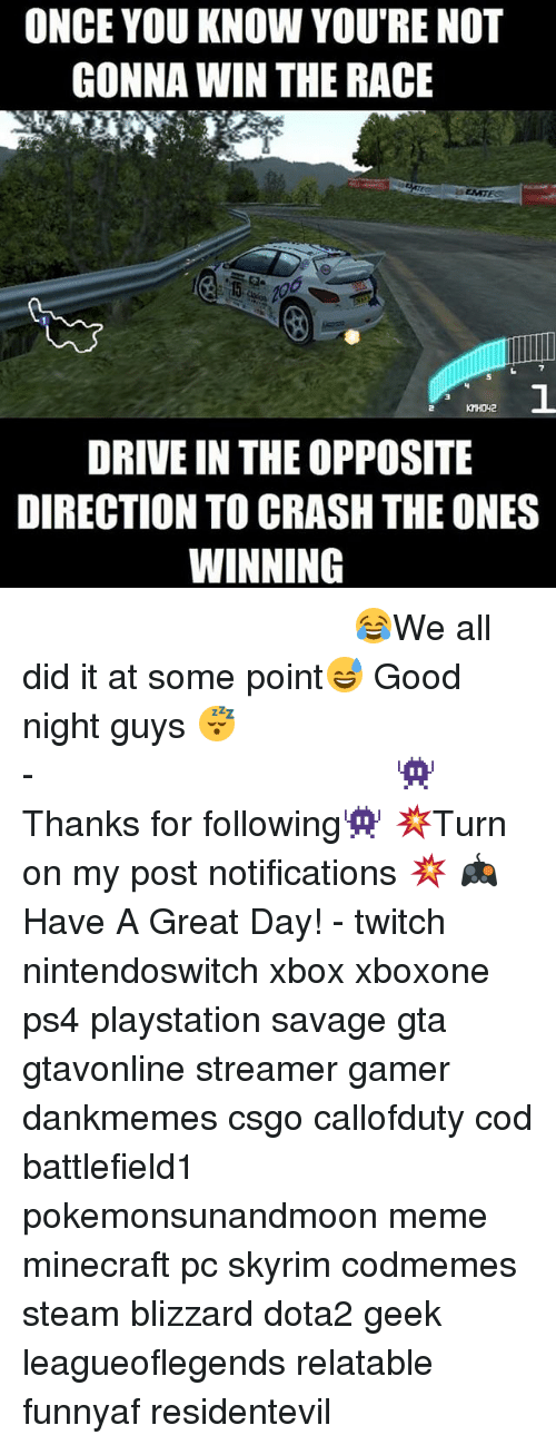 wins-the-race: ONCE YOU KNOW YOURE NOT  GONNA WIN THE RACE  DRIVE IN THE OPPOSITE  DIRECTION TO CRASH THE ONES  WINNING ⠀⠀⠀⠀⠀⠀⠀⠀⠀⠀⠀⠀⠀⠀⠀⠀⠀⠀⠀⠀⠀⠀⠀⠀⠀⠀⠀⠀⠀⠀ ⠀⠀😂We all did it at some point😅 Good night guys 😴 ⠀⠀⠀⠀⠀⠀⠀⠀⠀⠀⠀⠀⠀⠀⠀⠀⠀⠀⠀⠀⠀⠀⠀⠀⠀⠀⠀⠀⠀⠀⠀⠀⠀⠀⠀- 👾Thanks for following👾 💥Turn on my post notifications 💥 🎮Have A Great Day! - twitch nintendoswitch xbox xboxone ps4 playstation savage gta gtavonline streamer gamer dankmemes csgo callofduty cod battlefield1 pokemonsunandmoon meme minecraft pc skyrim codmemes steam blizzard dota2 geek leagueoflegends relatable funnyaf residentevil