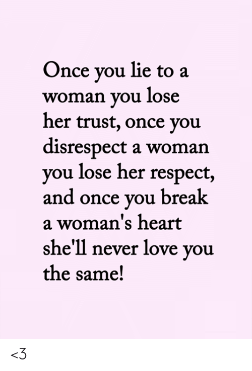 Love, Memes, and Respect: Once you lie to a  woman you lose  her trust, once you  disrespect a woman  you lose her respect,  and once you break  a woman's heart  she'll never love you  the same! <3