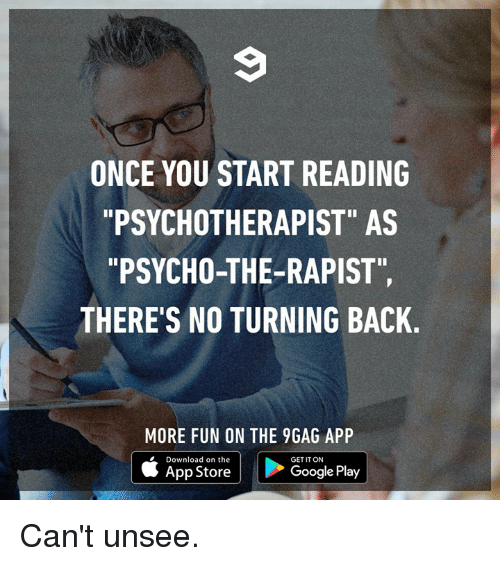 "9gag, Dank, and Google: ONCE YOU START READING  PSYCHOTHERAPIST"" AS  ""PSYCHO-THE-RAPIST""  THERE'S NO TURNING BACK.  MORE FUN ON THE 9GAG APP  Download on the  GET IT ON  App Store  Google Play Can't unsee."