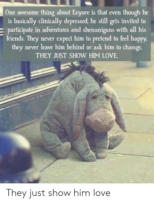 Friends, Love, and Shenanigans: One awesome thing about Eeyore is that even though he  is basically clinically depressed, he still gets invited to  participate in adventures and shenanigans with all his  friends. They never expect him to pretend to feel happy.  they never leave him behind or ask him to change.  THEY JUST SHOW HIM LOVE They just show him love