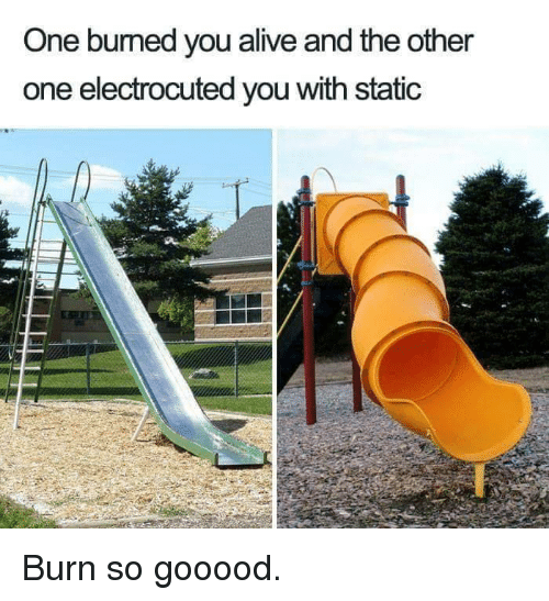 electrocuted: One bumed you alive and the other  one electrocuted you with static Burn so gooood.