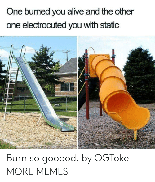 electrocuted: One bumed you alive and the other  one electrocuted you with static Burn so gooood. by OGToke MORE MEMES