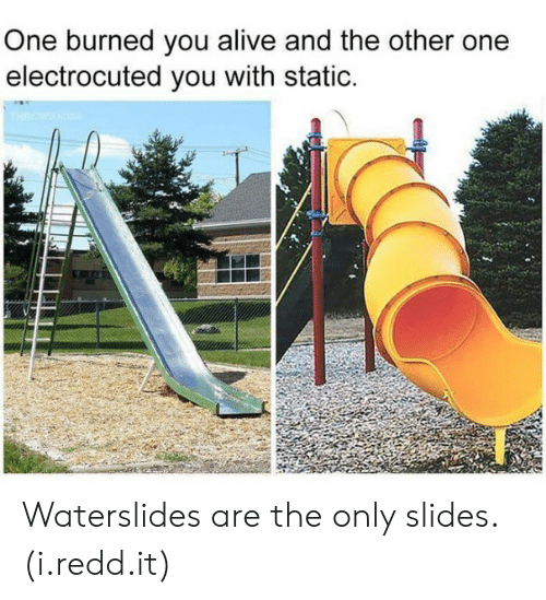 electrocuted: One burned you alive and the other one  electrocuted you with static. Waterslides are the only slides. (i.redd.it)