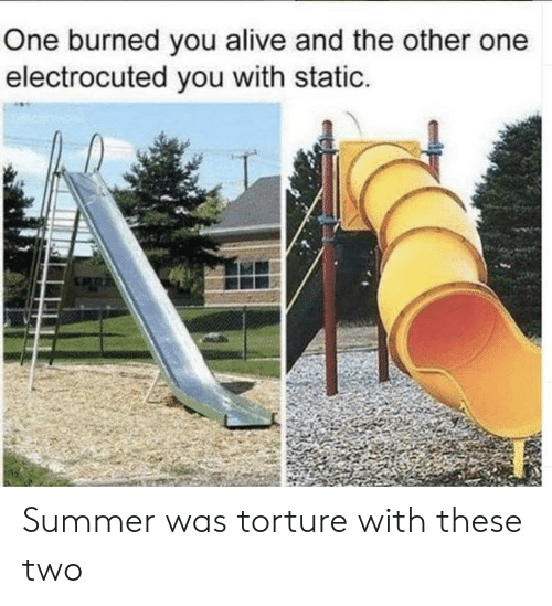 electrocuted: One burned you alive and the other one  electrocuted you with static. Summer was torture with these two