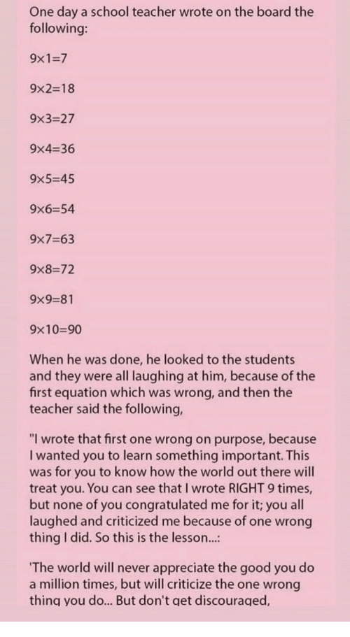 """Wrong Thing: One day a school teacher wrote on the board the  following:  9x1-7  9x2-18  9x3-27  9x4-36  9x5-45  9x6-54  9x7-63  9%8-72  9%9-81  9x10-90  When he was done, he looked to the students  and they were all laughing at him, because of the  first equation which was wrong, and then the  teacher said the following,  """"I wrote that first one wrong on purpose, because  I wanted you to learn something important. This  was for you to know how the world out there will  treat you. You can see that I wrote RIGHT 9 times,  but none of you congratulated me for it; you all  laughed and criticized me because of one wrong  thing I did. So this is the lesson...:  The world will never appreciate the good you do  a million times, but will criticize the one wrong  thing you do... But don't get discouraged,"""