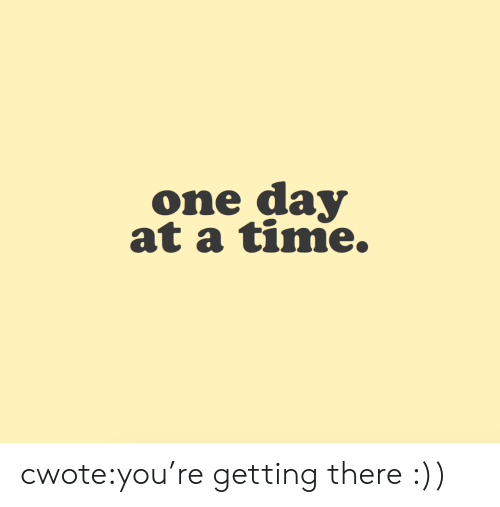 at-a-time: one day  at a time. cwote:you're getting there :))