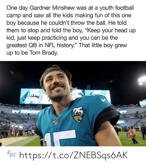 "camp: One day Gardner Minshew was at a youth football  camp and saw all the kids making fun of this one  boy because he couldn't throw the ball. He told  them to stop and told the boy, ""Keep your head up  kid, just keep practicing and you can be the  greatest QB in NFL history."" That little boy grew  up to be Tom Brady.  Field  5 ? https://t.co/ZNEBSqs6AK"