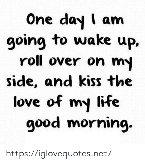 Life, Love, and Good Morning: One day I am  going to wake up,  roll over on my  side, and kiss the  love of my life  good morning. https://iglovequotes.net/