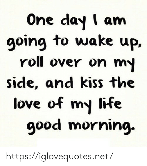 Good Morning: One day I am  going to wake up,  roll over on my  side, and kiss the  love of my life  good morning. https://iglovequotes.net/