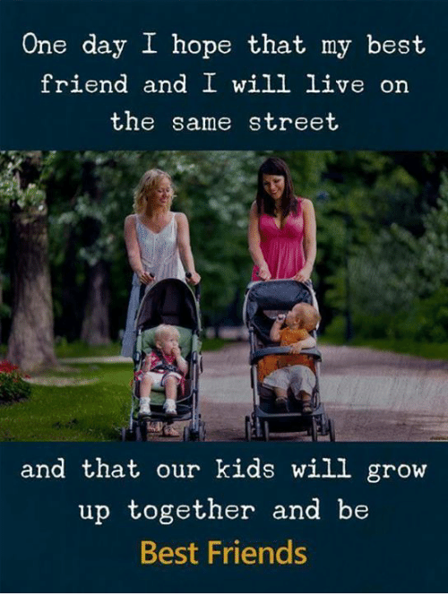 Best Friend, Friends, and Memes: One day I hope that my best  friend and I will live on  the same street  and that our kids will grow  up together and be  Best Friends