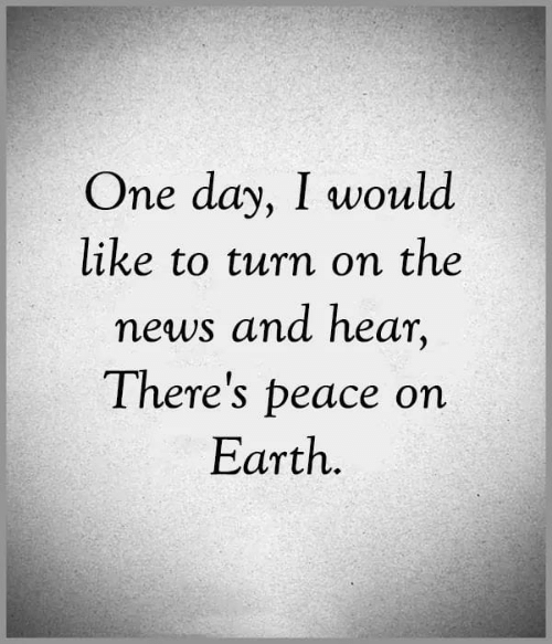 Memes, News, and Peace: One day, I would  like to turn on the  news and hear,  There's peace on  Εarth.