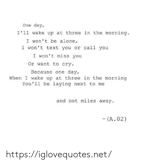 When I Wake Up: One day,  I'11 wake up at three in the morning  I won't be alone,  I won't text you or call you  I won't miss you  or want to cry  Because one day,  When I wake up at three in the morning  You 11 be laying next to me  and not miles away  (A. 02) https://iglovequotes.net/