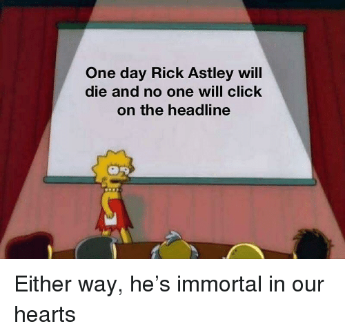 Click, Hearts, and Rick Astley: One day Rick Astley will  die and no one will click  on the headline Either way, he's immortal in our hearts