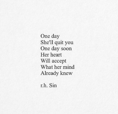 Soon..., Heart, and Mind: One day  She'll quit you  One day soon  Her heart  Will accept  What her mind  Already knevw  r.h. Sin