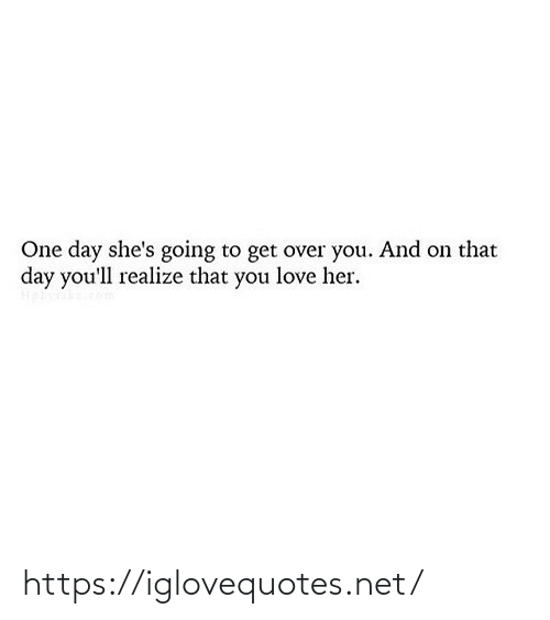 shes: One day she's going to get over you. And on that  day you'll realize that you love her. https://iglovequotes.net/