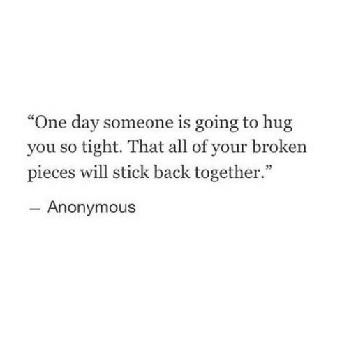 """Anonymous, Back, and Stick: """"One day someone is going to hug  you so tight. That all of your broken  pieces will stick back together.""""  Anonymous"""