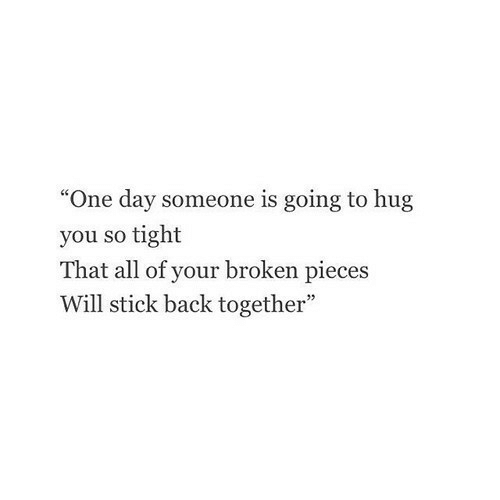 """Back, Stick, and One: """"One day someone is going to hug  you so tight  That all of your broken pieces  Will stick back together"""""""