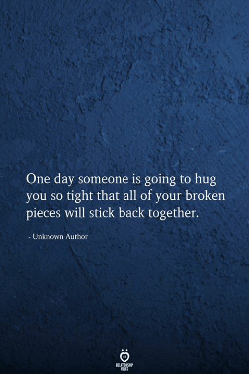 Back, Stick, and One: One day someone is going to hug  you so tight that all of your broken  pieces will stick back together.  Unknown Author  RELATIONSHIP