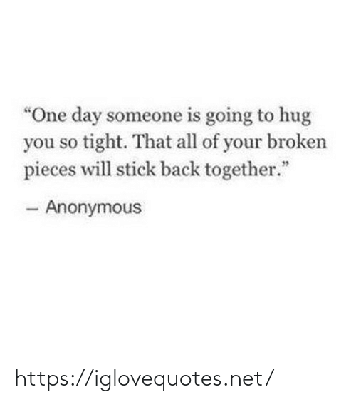 """Anonymous: """"One day someone is going to hug  you so tight. That all of your broken  pieces will stick back together.""""  - Anonymous https://iglovequotes.net/"""