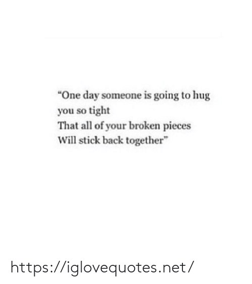 "Going To: ""One day someone is going to hug  you so tight  That all of your broken pieces  Will stick back together"" https://iglovequotes.net/"