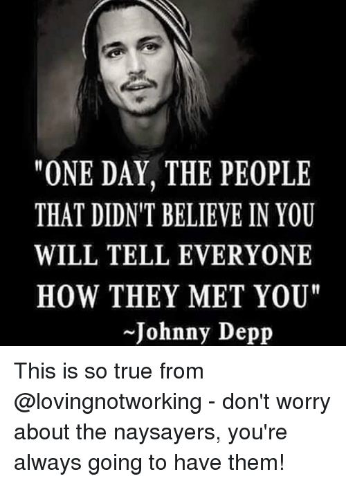 """Johnnies: """"ONE DAY, THE PEOPLE  THAT DIDN'T BELIEVE IN YOU  WILL TELL EVERYONE  HOW THEY MET YOU'  Johnny Depp This is so true from @lovingnotworking - don't worry about the naysayers, you're always going to have them!"""