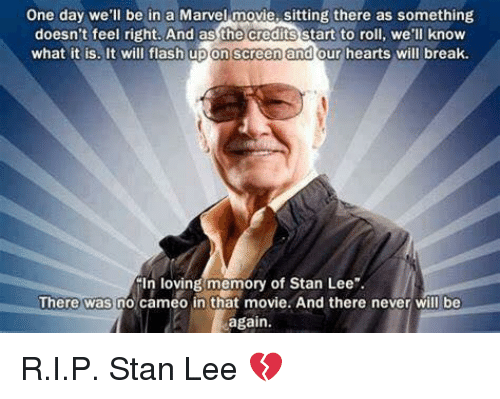 "Memes, Stan, and Stan Lee: One day we'll be in a Marvel movie, sitting there as something  doesn't feel right. And as the credits start to roll, we'll know  what it is, It will flash upon screen and our hearts will break.  In loving memory of Stan Lee""  There was no cameo in that movie. And there never will be  again R.I.P. Stan Lee 💔"